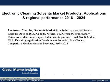 © 2016 Global Market Insights, Inc. USA. All Rights Reserved  Electronic Cleaning Solvents Market Products, Applications & regional performance.