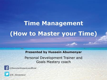How to Master your Time Presented by Hussein Abumenyar Personal Development Trainer and Goals Mastery Coach