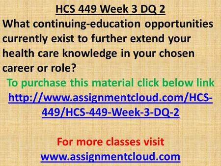 HCS 449 Week 3 DQ 2 What continuing-education opportunities currently exist to further extend your health care knowledge in your chosen career or role?