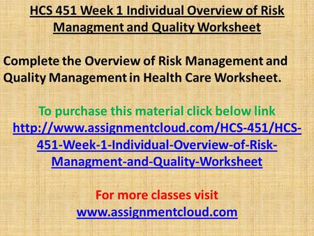 HCS 451 Week 1 Individual Overview of Risk Managment and Quality Worksheet Complete the Overview of Risk Management and Quality Management in Health Care.