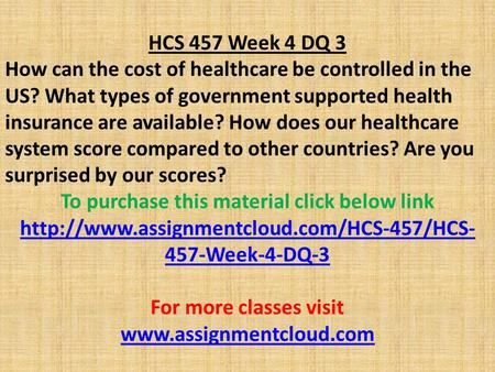 HCS 457 Week 4 DQ 3 How can the cost of healthcare be controlled in the US? What types of government supported health insurance are available? How does.