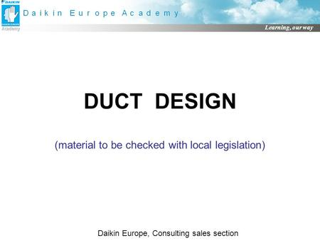 Learning, our way DUCT DESIGN (material to be checked with local legislation) Daikin Europe, Consulting sales section.
