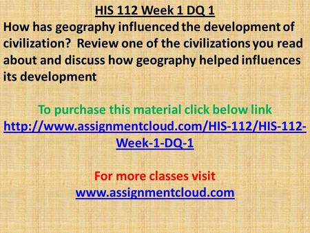 HIS 112 Week 1 DQ 1 How has geography influenced the development of civilization? Review one of the civilizations you read about and discuss how geography.