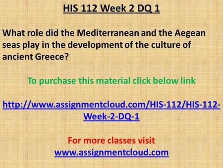 HIS 112 Week 2 DQ 1 What role did the Mediterranean and the Aegean seas play in the development of the culture of ancient Greece? To purchase this material.