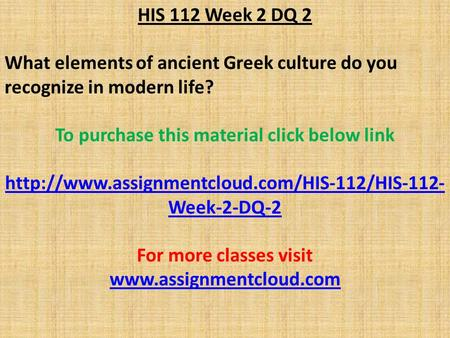 HIS 112 Week 2 DQ 2 What elements of ancient Greek culture do you recognize in modern life? To purchase this material click below link