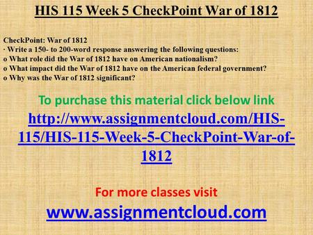 HIS 115 Week 5 CheckPoint War of 1812 CheckPoint: War of 1812 · Write a 150- to 200-word response answering the following questions: o What role did the.