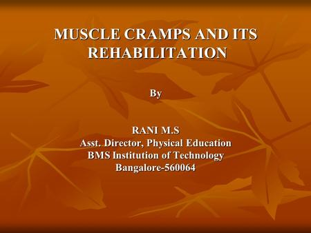 MUSCLE CRAMPS AND ITS REHABILITATION REHABILITATIONBy RANI M.S Asst. Director, Physical Education BMS Institution of Technology Bangalore