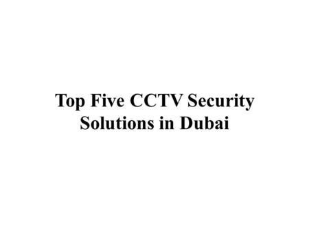 Top Five CCTV Security Solutions in Dubai. CCTV is nothing but a Closed-circuit television, used as security technique; systems employ point to point.