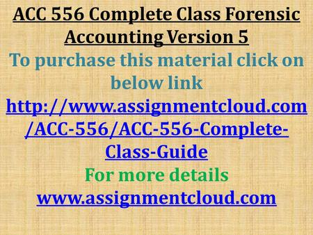 ACC 556 Complete Class Forensic Accounting Version 5 To purchase this material click on below link  /ACC-556/ACC-556-Complete-