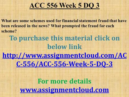 ACC 556 Week 5 DQ 3 What are some schemes used for financial statement fraud that have been released in the news? What prompted the fraud for each scheme?