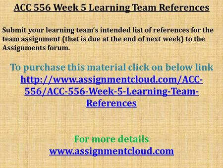 ACC 556 Week 5 Learning Team References Submit your learning team's intended list of references for the team assignment (that is due at the end of next.