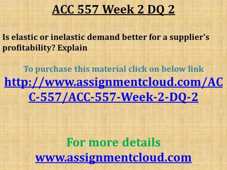 ACC 557 Week 2 DQ 2 Is elastic or inelastic demand better for a supplier's profitability? Explain To purchase this material click on below link