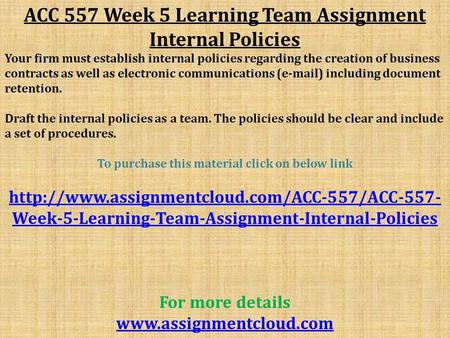 ACC 557 Week 5 Learning Team Assignment Internal Policies Your firm must establish internal policies regarding the creation of business contracts as well.