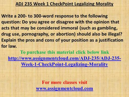 ADJ 235 Week 1 CheckPoint Legalizing Morality Write a 200- to 300-word response to the following question: Do you agree or disagree with the opinion that.