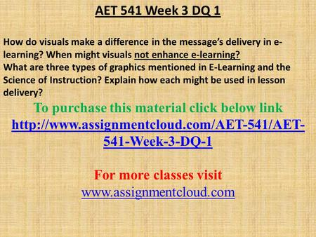 AET 541 Week 3 DQ 1 How do visuals make a difference in the message's delivery in e- learning? When might visuals not enhance e-learning? What are three.