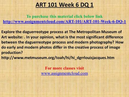 ART 101 Week 6 DQ 1 To purchase this material click below link  Explore the daguerreotype process.