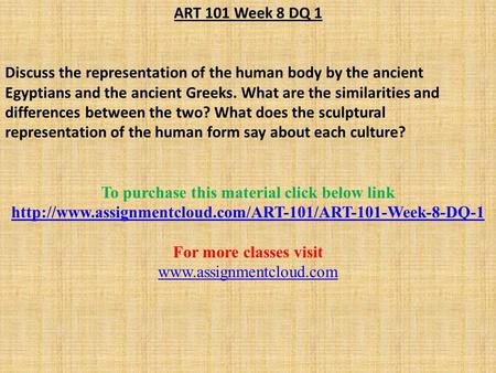 ART 101 Week 8 DQ 1 Discuss the representation of the human body by the ancient Egyptians and the ancient Greeks. What are the similarities and differences.