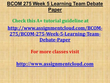 bcom 275 debate paper To buy this material click below link resource: learning team debate paper.