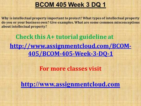 BCOM 405 Week 3 DQ 1 Why is intellectual property important to protect? What types of intellectual property do you or your business own? Give examples.