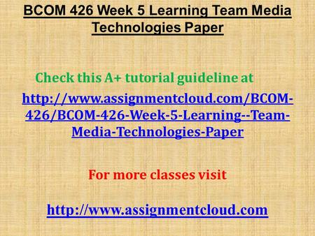 BCOM 426 Week 5 Learning Team Media Technologies Paper Check this A+ tutorial guideline at  426/BCOM-426-Week-5-Learning--Team-