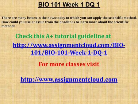 BIO 101 Week 1 DQ 1 There are many issues in the news today to which you can apply the scientific method. How could you use an issue from the headlines.