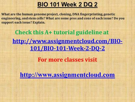 BIO 101 Week 2 DQ 2 What are the human genome project, cloning, DNA fingerprinting, genetic engineering, and stem cells? What are some pros and cons of.