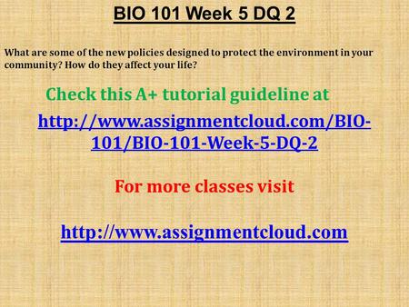 BIO 101 Week 5 DQ 2 What are some of the new policies designed to protect the environment in your community? How do they affect your life? Check this A+