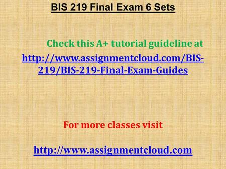 BIS 219 Final Exam 6 Sets Check this A+ tutorial guideline at  219/BIS-219-Final-Exam-Guides For more classes visit.