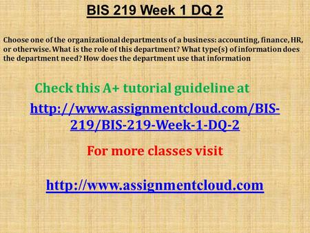 BIS 219 Week 1 DQ 2 Choose one of the organizational departments of a business: accounting, finance, HR, or otherwise. What is the role of this department?