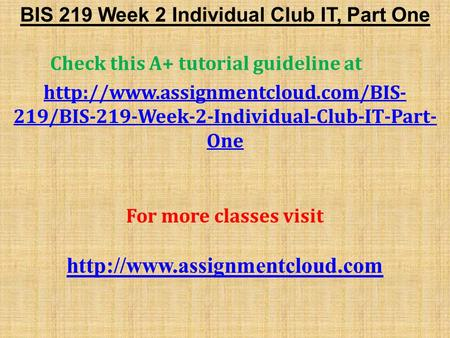 BIS 219 Week 2 Individual Club IT, Part One Check this A+ tutorial guideline at  219/BIS-219-Week-2-Individual-Club-IT-Part-