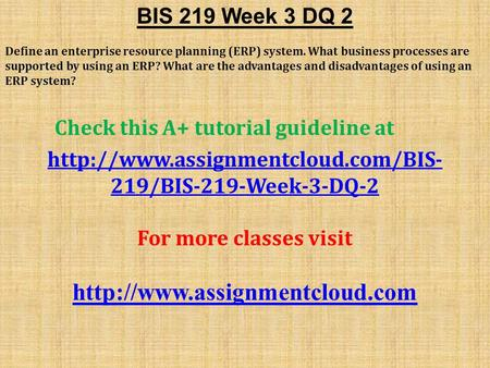 BIS 219 Week 3 DQ 2 Define an enterprise resource planning (ERP) system. What business processes are supported by using an ERP? What are the advantages.