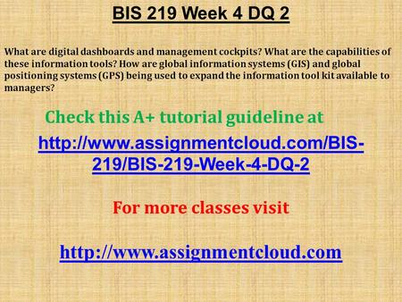 BIS 219 Week 4 DQ 2 What are digital dashboards and management cockpits? What are the capabilities of these information tools? How are global information.