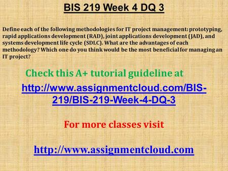 BIS 219 Week 4 DQ 3 Define each of the following methodologies for IT project management: prototyping, rapid applications development (RAD), joint applications.