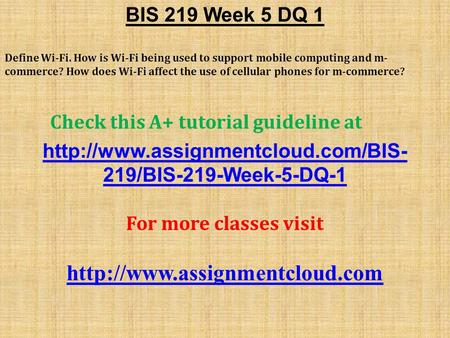 BIS 219 Week 5 DQ 1 Define Wi-Fi. How is Wi-Fi being used to support mobile computing and m- commerce? How does Wi-Fi affect the use of cellular phones.