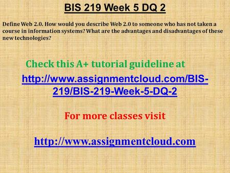 BIS 219 Week 5 DQ 2 Define Web 2.0. How would you describe Web 2.0 to someone who has not taken a course in information systems? What are the advantages.