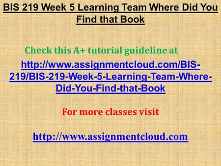 BIS 219 Week 5 Learning Team Where Did You Find that Book Check this A+ tutorial guideline at  219/BIS-219-Week-5-Learning-Team-Where-
