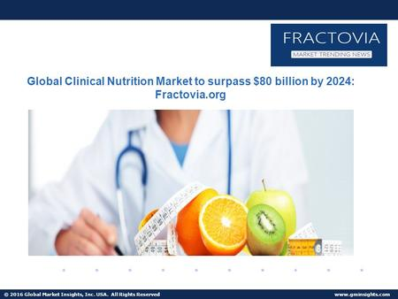 © 2016 Global Market Insights, Inc. USA. All Rights Reserved  Clinical Nutrition Market to reach $80 billion by 2024.