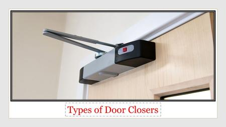 Types of Door Closers. A door closer is a device that is fixed onto a door, to automatically close the door when it is opened.