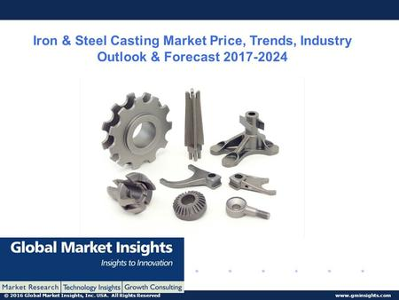 © 2016 Global Market Insights, Inc. USA. All Rights Reserved  Iron & Steel Casting Market Price, Trends, Industry Outlook & Forecast.
