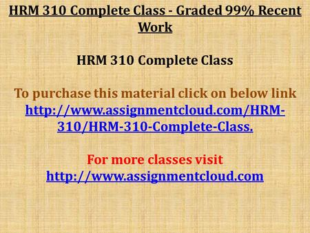 HRM 310 Complete Class - Graded 99% Recent Work HRM 310 Complete Class To purchase this material click on below link