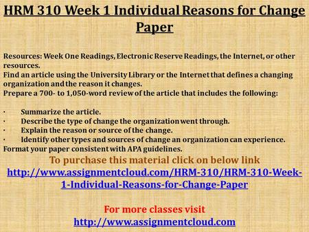 HRM 310 Week 1 Individual Reasons for Change Paper Resources: Week One Readings, Electronic Reserve Readings, the Internet, or other resources. Find an.