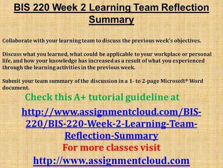 BIS 220 Week 2 Learning Team Reflection Summary Collaborate with your learning team to discuss the previous week's objectives. Discuss what you learned,