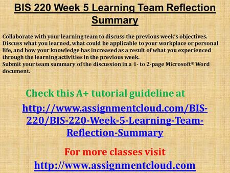 BIS 220 Week 5 Learning Team Reflection Summary Collaborate with your learning team to discuss the previous week's objectives. Discuss what you learned,
