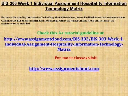BIS 303 Week 1 Individual Assignment Hospitality Information Technology Matrix Resource: Hospitality Information Technology Matrix Worksheet, located in.
