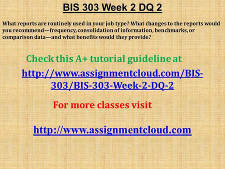 BIS 303 Week 2 DQ 2 What reports are routinely used in your job type? What changes to the reports would you recommend—frequency, consolidation of information,