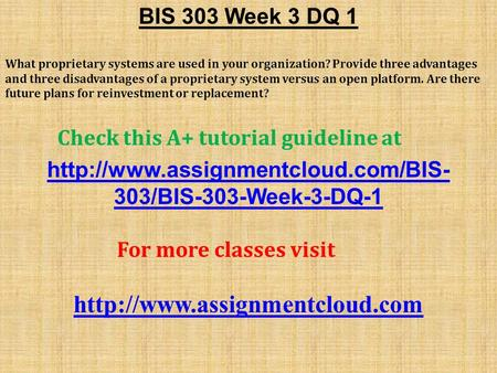 BIS 303 Week 3 DQ 1 What proprietary systems are used in your organization? Provide three advantages and three disadvantages of a proprietary system versus.