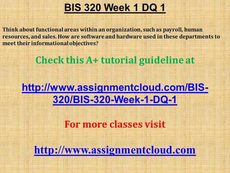 BIS 320 Week 1 DQ 1 Think about functional areas within an organization, such as payroll, human resources, and sales. How are software and hardware used.