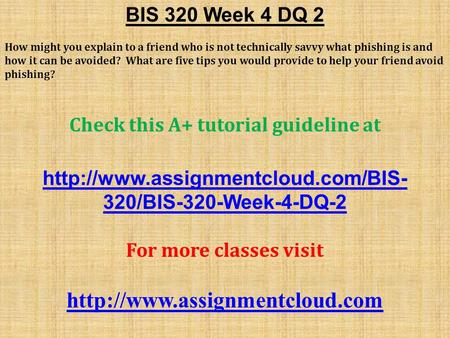 BIS 320 Week 4 DQ 2 How might you explain to a friend who is not technically savvy what phishing is and how it can be avoided? What are five tips you would.