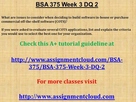 BSA 375 Week 3 DQ 2 What are issues to consider when deciding to build software in-house or purchase commercial off-the-shelf software (COTS)? If you were.