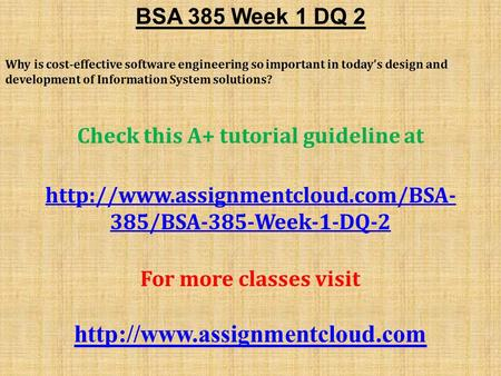 BSA 385 Week 1 DQ 2 Why is cost-effective software engineering so important in today's design and development of Information System solutions? Check this.